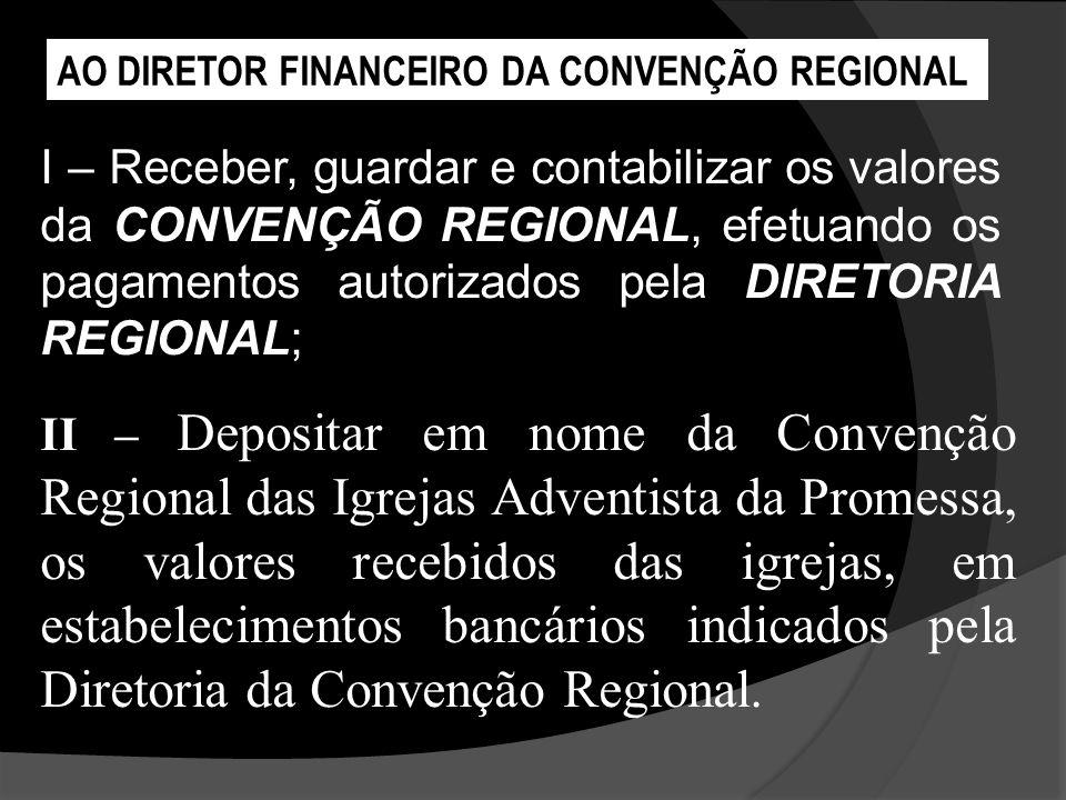 I – Receber, guardar e contabilizar os valores da CONVENÇÃO REGIONAL, efetuando os pagamentos autorizados pela DIRETORIA REGIONAL; AO DIRETOR FINANCEI
