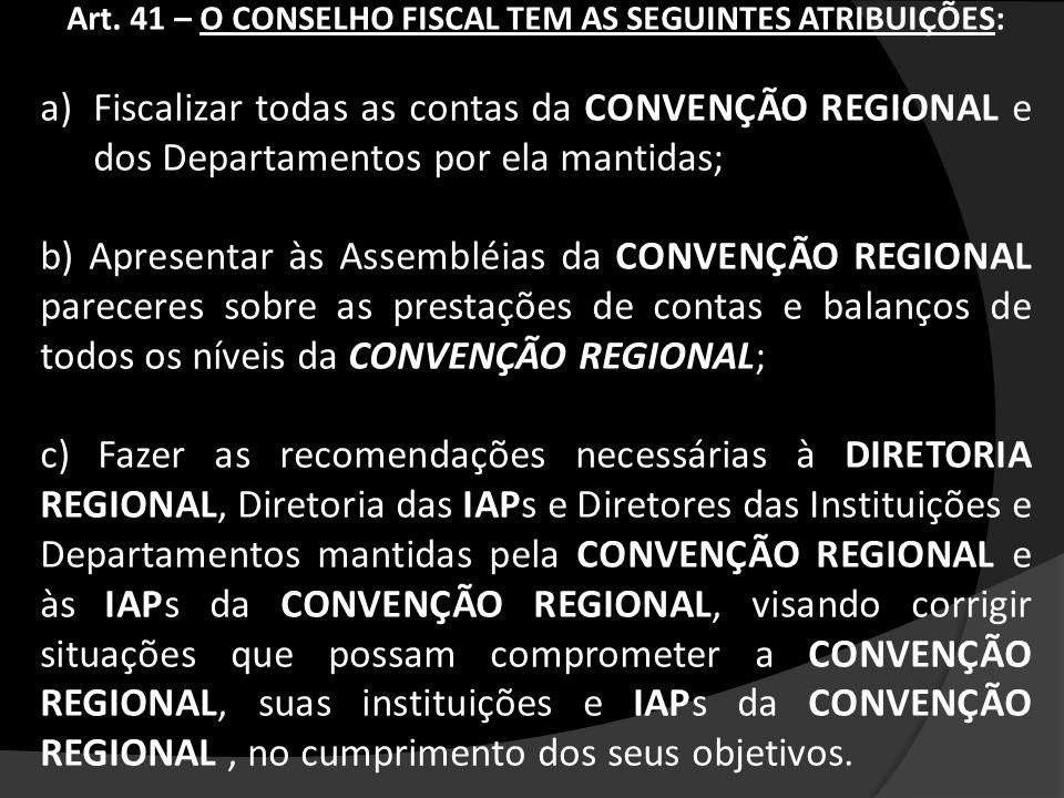 Art. 41 – O CONSELHO FISCAL TEM AS SEGUINTES ATRIBUIÇÕES: a)Fiscalizar todas as contas da CONVENÇÃO REGIONAL e dos Departamentos por ela mantidas; b)