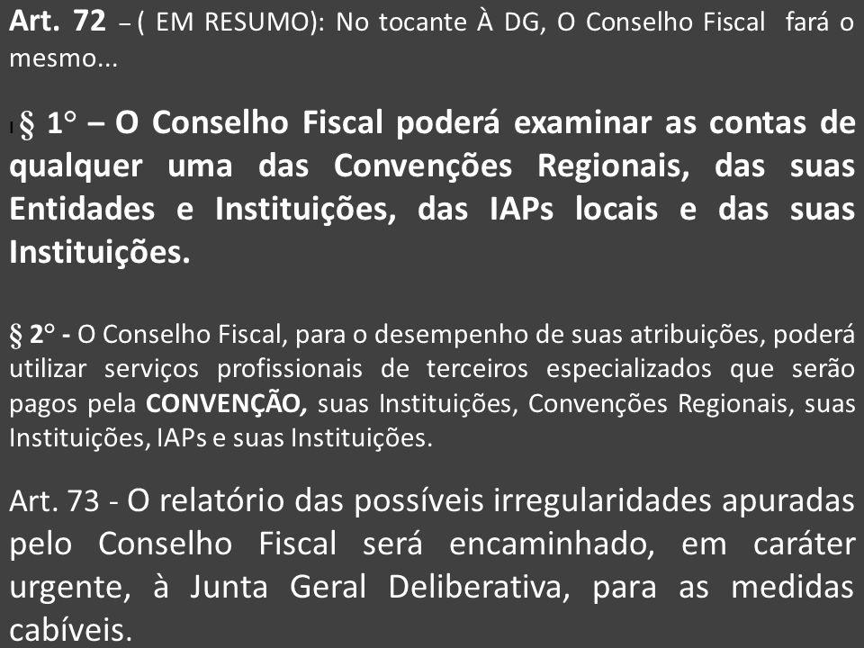 Art. 72 – ( EM RESUMO): No tocante À DG, O Conselho Fiscal fará o mesmo... I § 1° – O Conselho Fiscal poderá examinar as contas de qualquer uma das Co