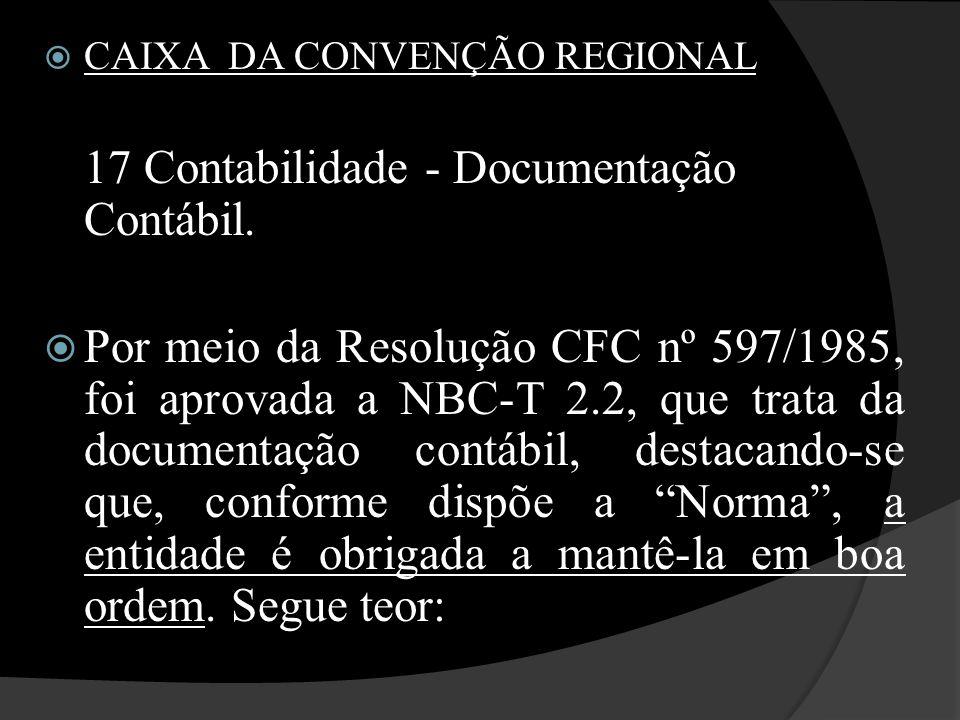  CAIXA DA CONVENÇÃO REGIONAL 17 Contabilidade - Documentação Contábil.  Por meio da Resolução CFC nº 597/1985, foi aprovada a NBC-T 2.2, que trata d
