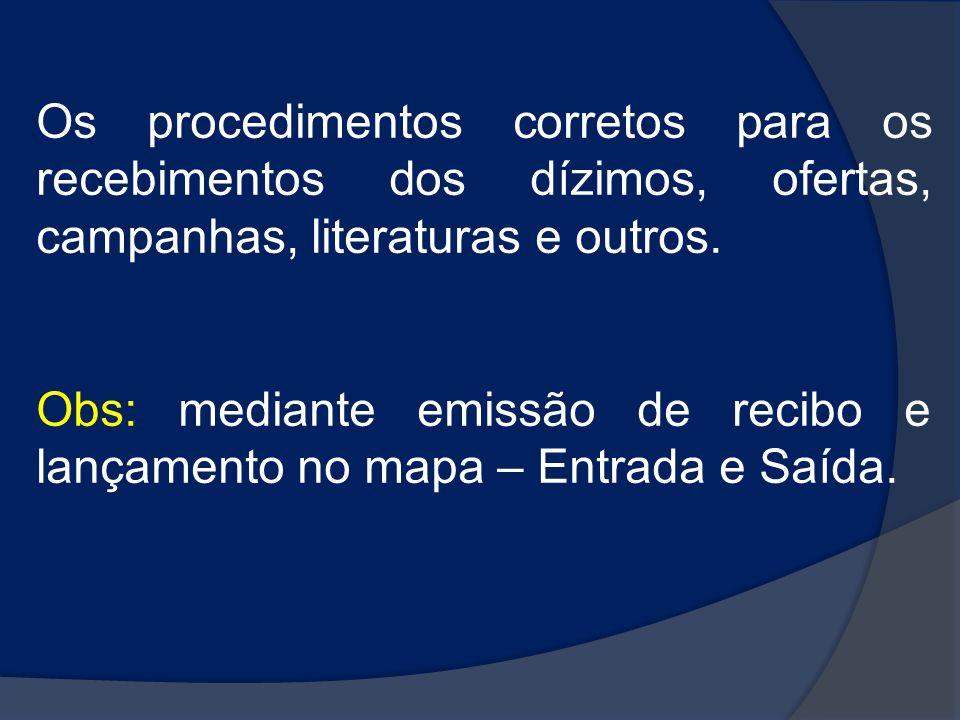 Os procedimentos corretos para os recebimentos dos dízimos, ofertas, campanhas, literaturas e outros. Obs: mediante emissão de recibo e lançamento no