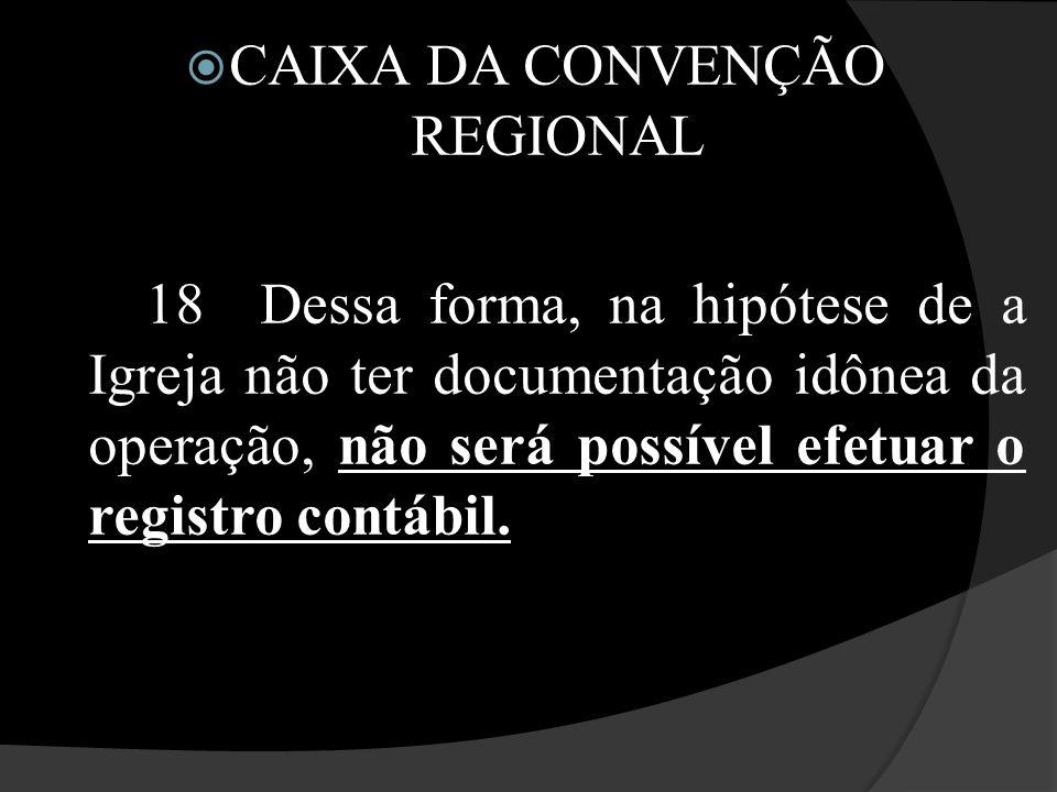  CAIXA DA CONVENÇÃO REGIONAL 18 Dessa forma, na hipótese de a Igreja não ter documentação idônea da operação, não será possível efetuar o registro co