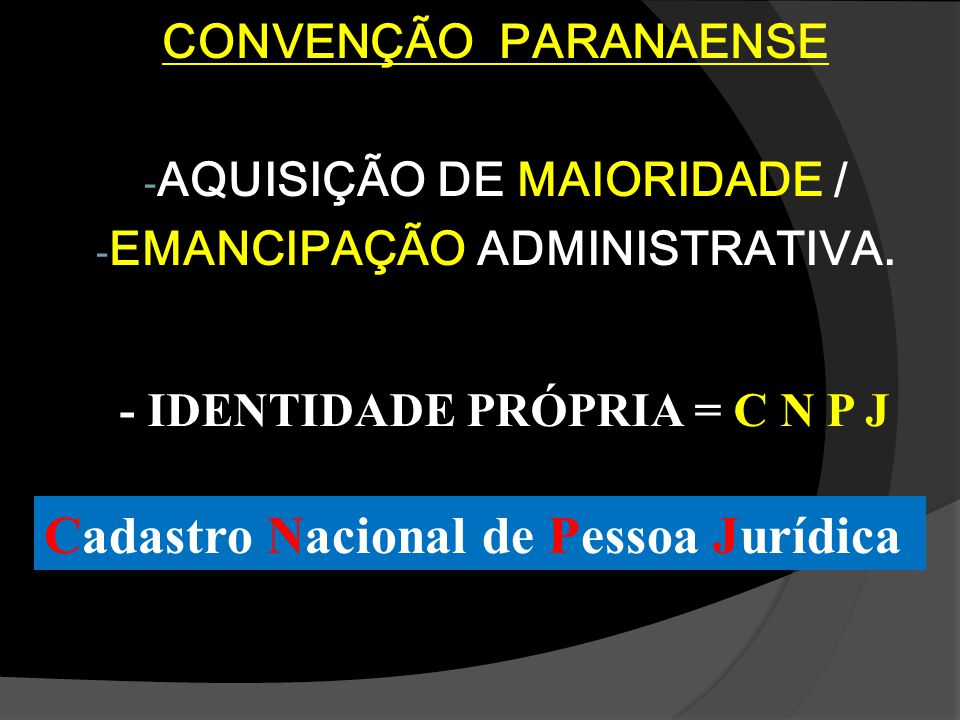 CONVENÇÃO PARANAENSE - AQUISIÇÃO DE MAIORIDADE / - EMANCIPAÇÃO ADMINISTRATIVA. - IDENTIDADE PRÓPRIA = C N P J Cadastro Nacional de Pessoa Jurídica