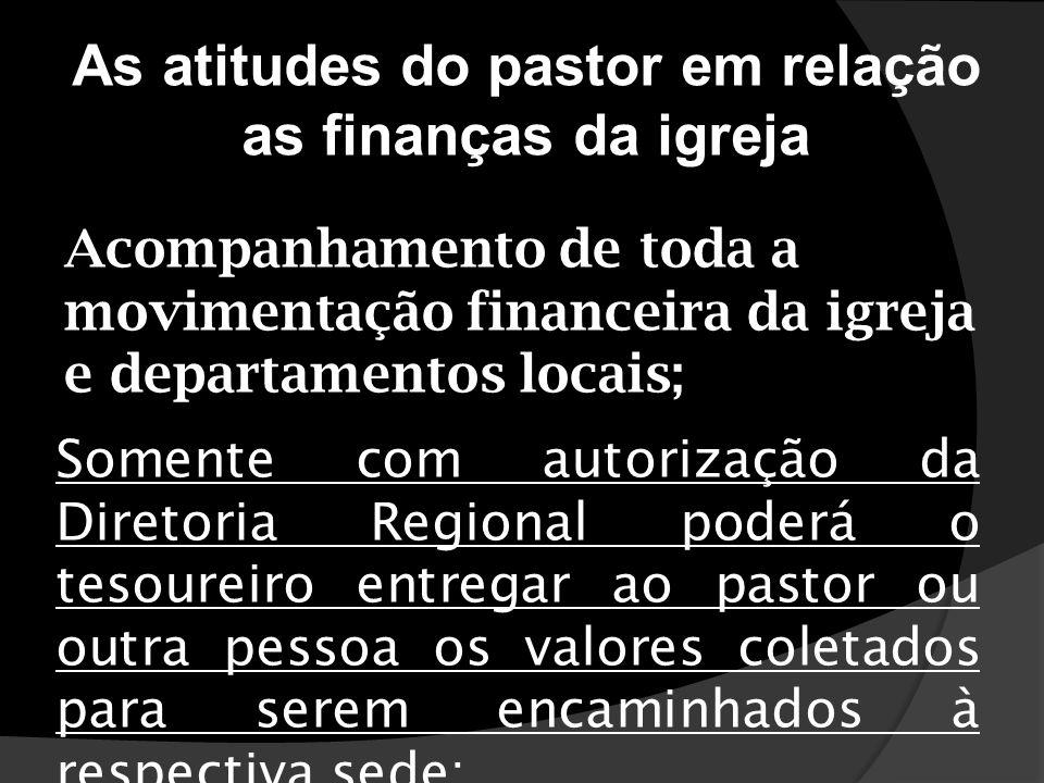 As atitudes do pastor em relação as finanças da igreja Somente com autorização da Diretoria Regional poderá o tesoureiro entregar ao pastor ou outra p