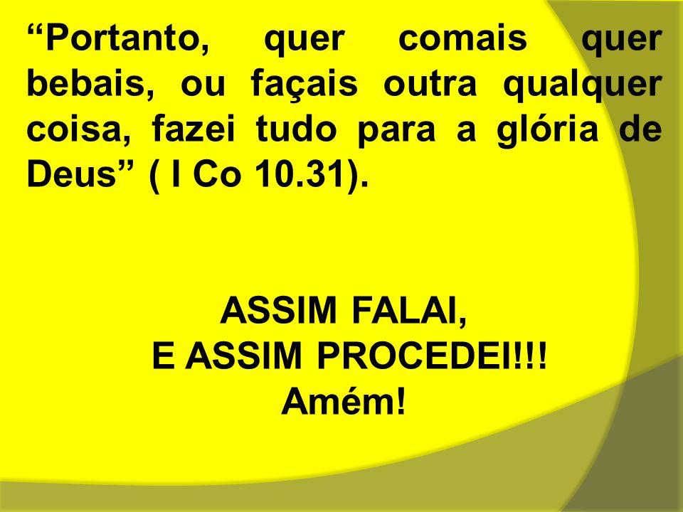 """""""Portanto, quer comais quer bebais, ou façais outra qualquer coisa, fazei tudo para a glória de Deus"""" ( I Co 10.31). ASSIM FALAI, E ASSIM PROCEDEI!!!"""
