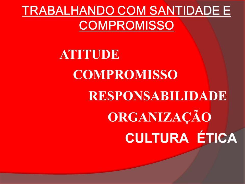 ATITUDE COMPROMISSO RESPONSABILIDADE ORGANIZAÇÃO CULTURA ÉTICA TRABALHANDO COM SANTIDADE E COMPROMISSO