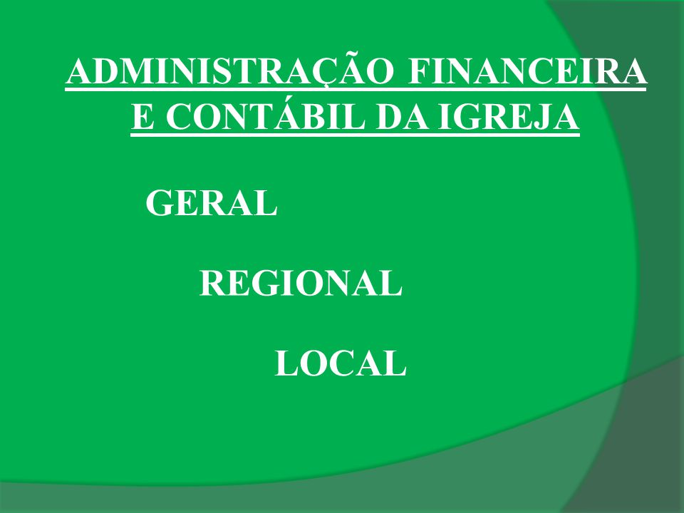 ADMINISTRAÇÃO FINANCEIRA E CONTÁBIL DA IGREJA GERAL REGIONAL LOCAL