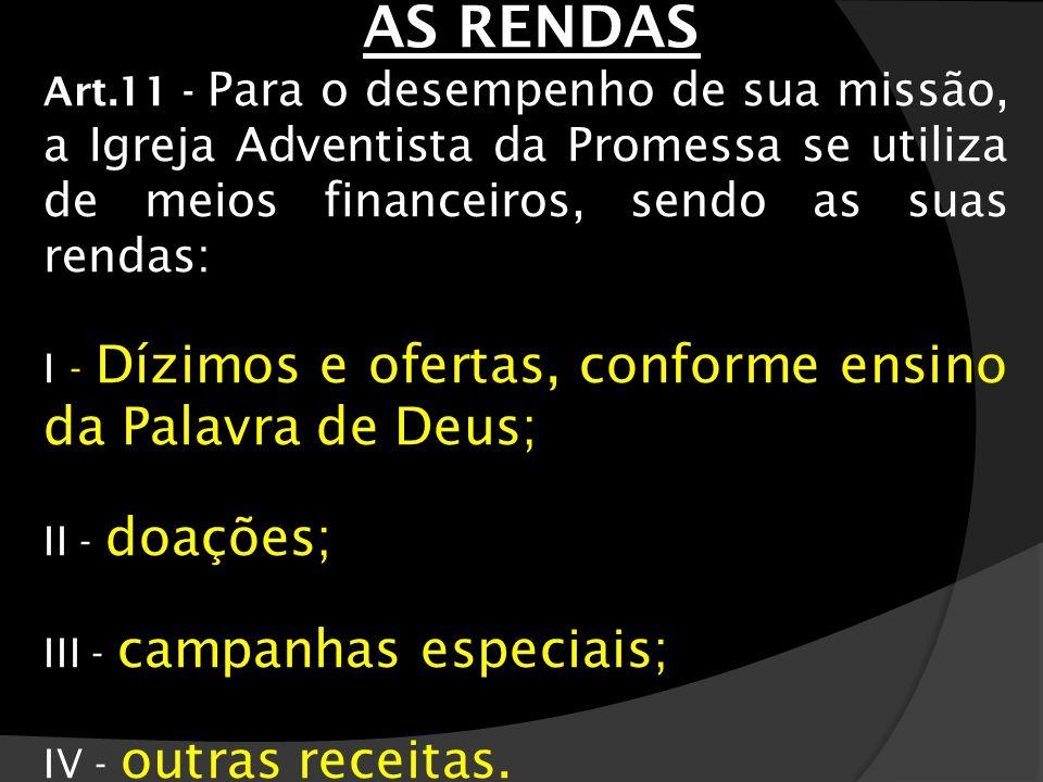 AS RENDAS Art.11 - Para o desempenho de sua missão, a Igreja Adventista da Promessa se utiliza de meios financeiros, sendo as suas rendas: I - Dízimos