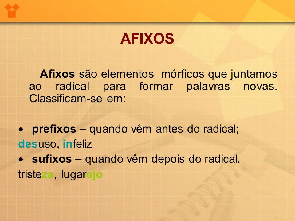 AFIXOS Afixos são elementos mórficos que juntamos ao radical para formar palavras novas. Classificam-se em:  prefixos – quando vêm antes do radical;