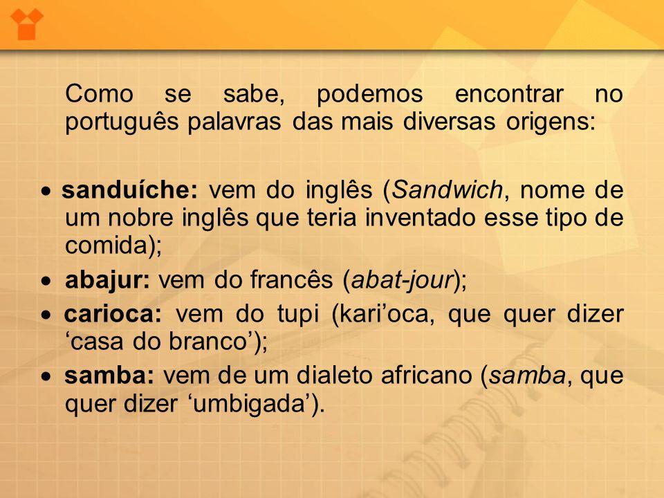 Como se sabe, podemos encontrar no português palavras das mais diversas origens:  sanduíche: vem do inglês (Sandwich, nome de um nobre inglês que ter