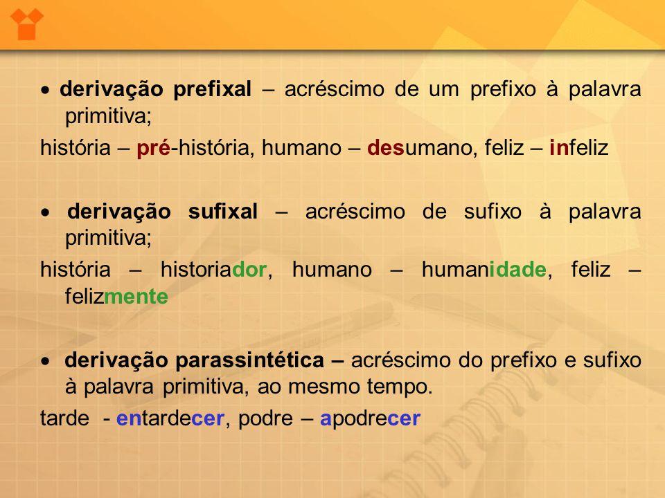  derivação prefixal – acréscimo de um prefixo à palavra primitiva; história – pré-história, humano – desumano, feliz – infeliz  derivação sufixal –