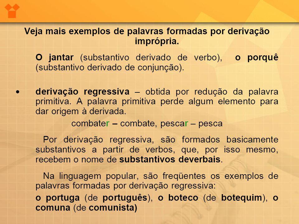 Veja mais exemplos de palavras formadas por derivação imprópria. O jantar (substantivo derivado de verbo), o porquê (substantivo derivado de conjunção