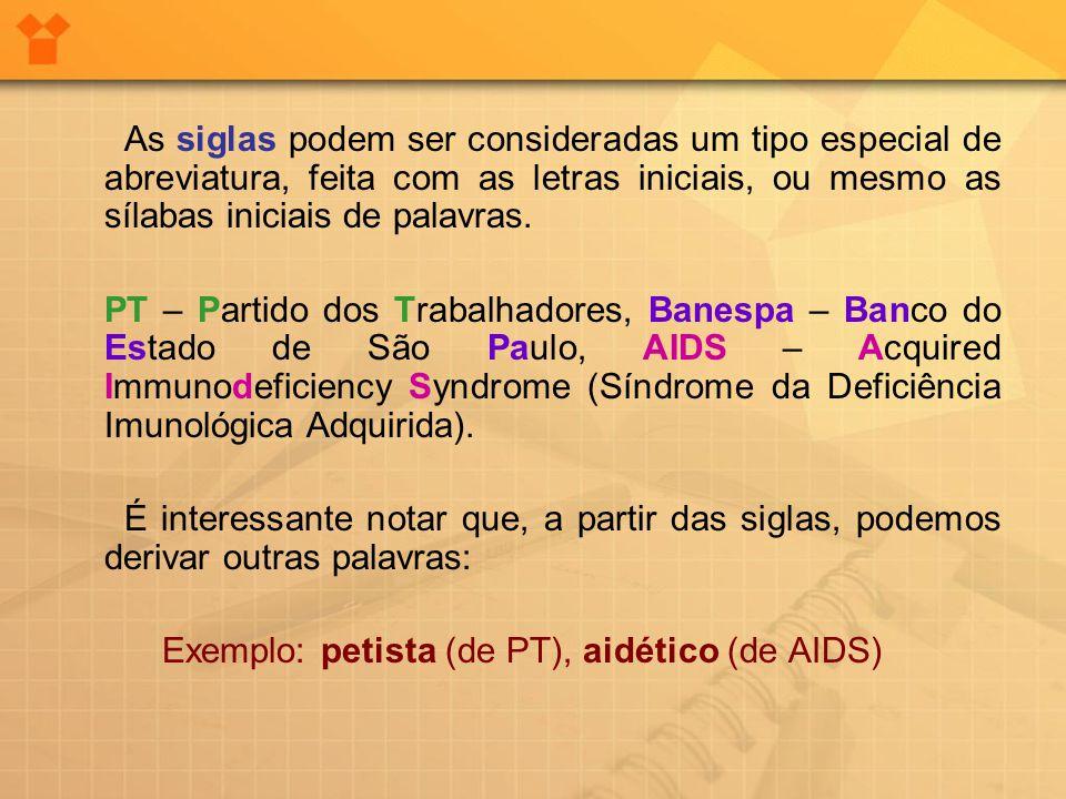 As siglas podem ser consideradas um tipo especial de abreviatura, feita com as letras iniciais, ou mesmo as sílabas iniciais de palavras. PT – Partido