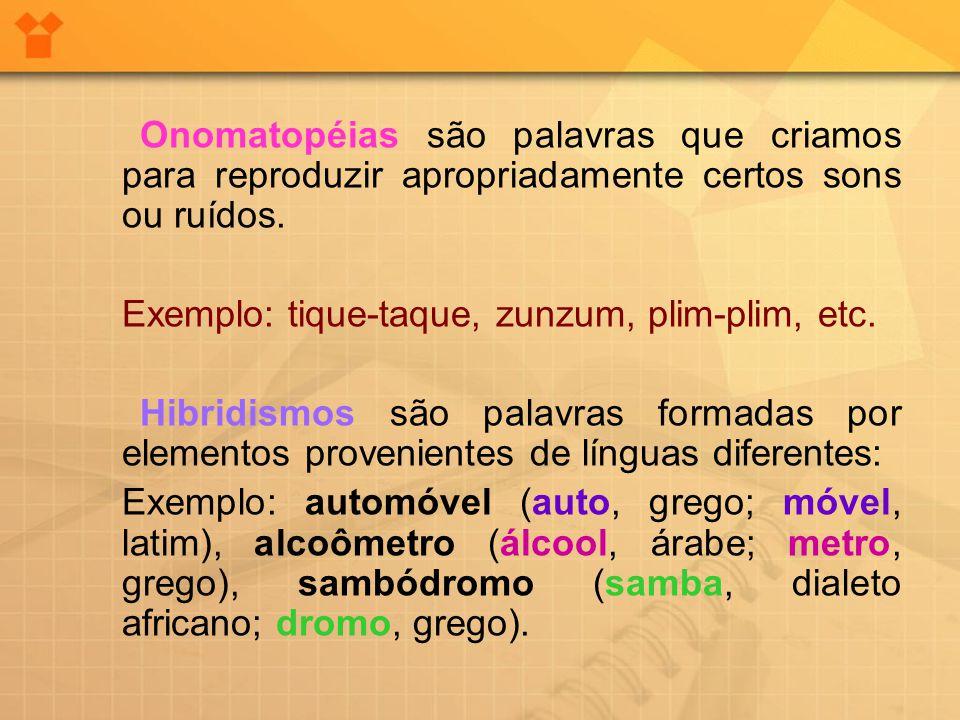 Onomatopéias são palavras que criamos para reproduzir apropriadamente certos sons ou ruídos. Exemplo: tique-taque, zunzum, plim-plim, etc. Hibridismos