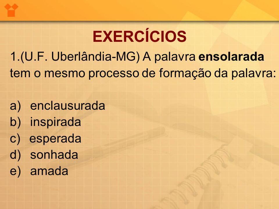 EXERCÍCIOS 1.(U.F. Uberlândia-MG) A palavra ensolarada tem o mesmo processo de formação da palavra: a) enclausurada b) inspirada c) esperada d) sonhad