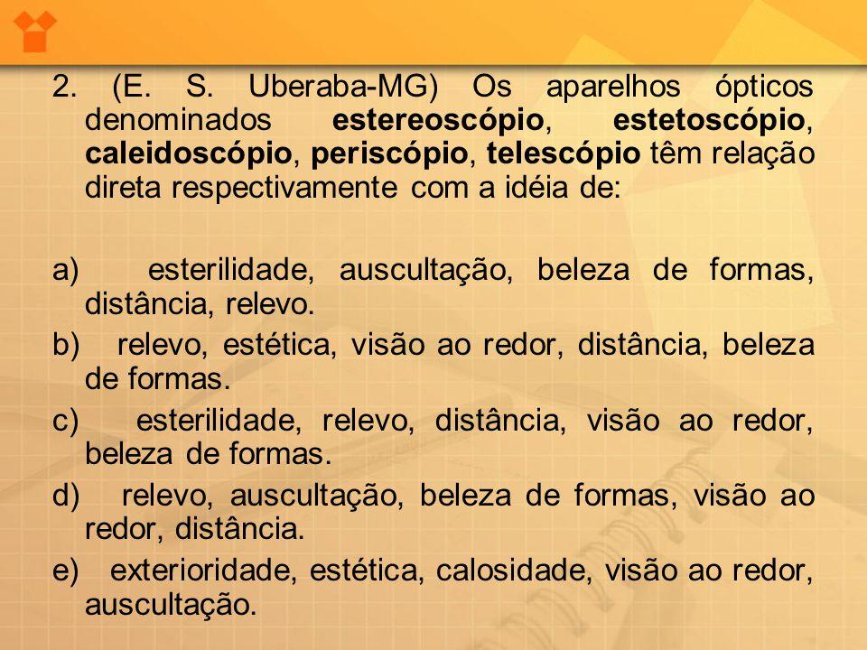 2. (E. S. Uberaba-MG) Os aparelhos ópticos denominados estereoscópio, estetoscópio, caleidoscópio, periscópio, telescópio têm relação direta respectiv