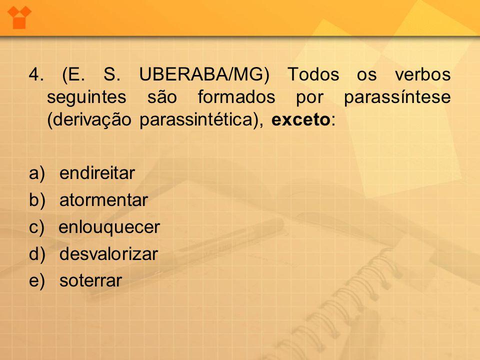 4. (E. S. UBERABA/MG) Todos os verbos seguintes são formados por parassíntese (derivação parassintética), exceto: a) endireitar b) atormentar c) enlou