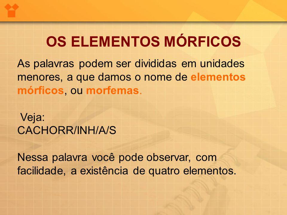 OS ELEMENTOS MÓRFICOS As palavras podem ser divididas em unidades menores, a que damos o nome de elementos mórficos, ou morfemas. Veja: CACHORR/INH/A/