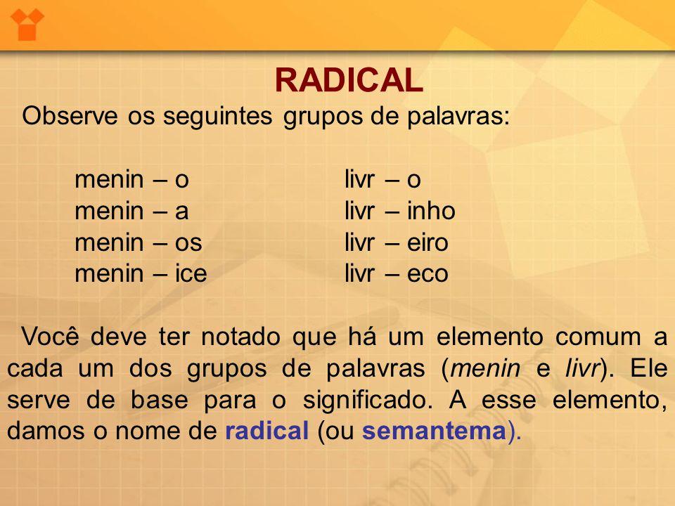RADICAL Observe os seguintes grupos de palavras: menin – olivr – o menin – alivr – inho menin – oslivr – eiro menin – icelivr – eco Você deve ter nota