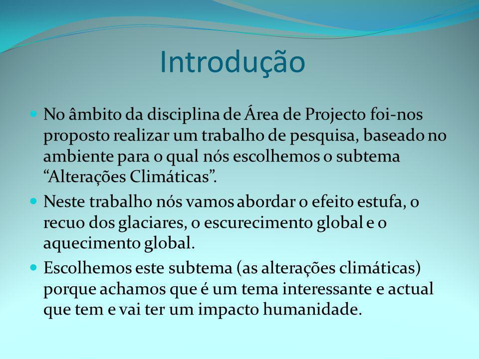 Introdução  No âmbito da disciplina de Área de Projecto foi-nos proposto realizar um trabalho de pesquisa, baseado no ambiente para o qual nós escolhemos o subtema Alterações Climáticas .