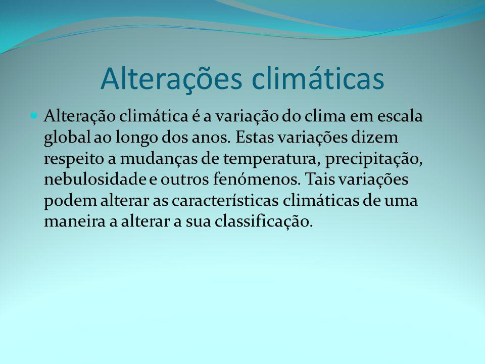 Alterações climáticas  Alteração climática é a variação do clima em escala global ao longo dos anos. Estas variações dizem respeito a mudanças de tem