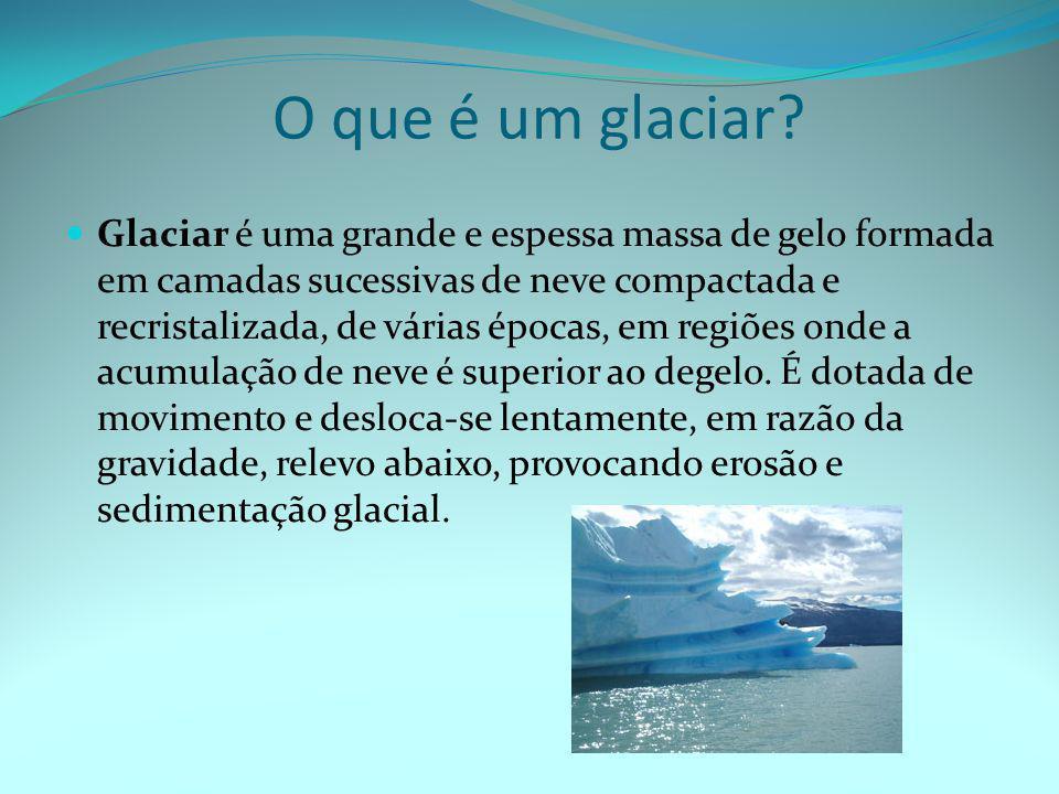 O que é um glaciar?  Glaciar é uma grande e espessa massa de gelo formada em camadas sucessivas de neve compactada e recristalizada, de várias épocas