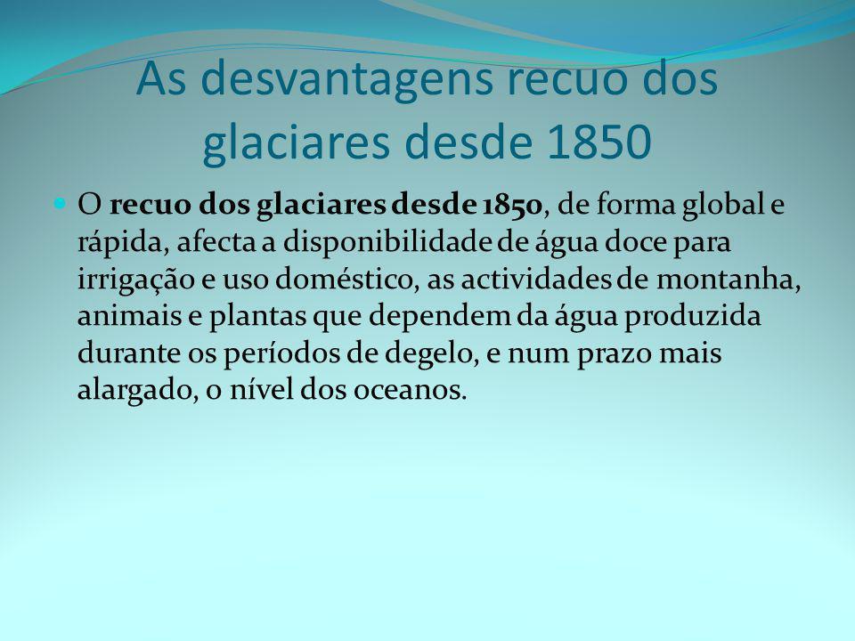 As desvantagens recuo dos glaciares desde 1850  O recuo dos glaciares desde 1850, de forma global e rápida, afecta a disponibilidade de água doce para irrigação e uso doméstico, as actividades de montanha, animais e plantas que dependem da água produzida durante os períodos de degelo, e num prazo mais alargado, o nível dos oceanos.