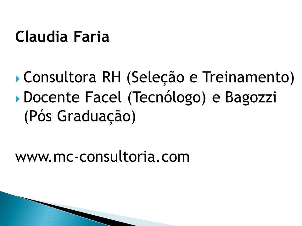 Claudia Faria  Consultora RH (Seleção e Treinamento)  Docente Facel (Tecnólogo) e Bagozzi (Pós Graduação) www.mc-consultoria.com