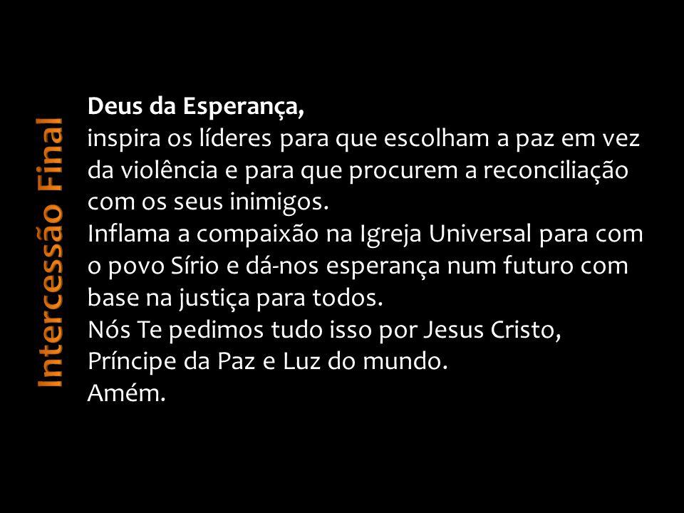 Deus da Esperança, inspira os líderes para que escolham a paz em vez da violência e para que procurem a reconciliação com os seus inimigos.