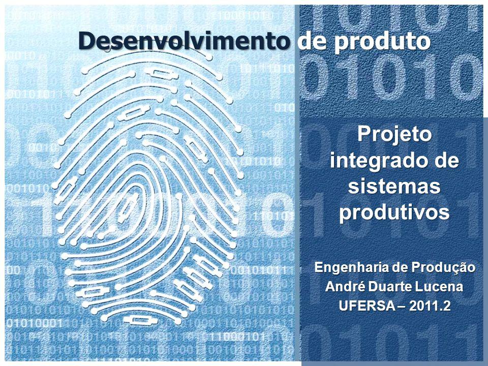 Desenvolvimento de produto Projeto integrado de sistemas produtivos Engenharia de Produção André Duarte Lucena UFERSA – 2011.2