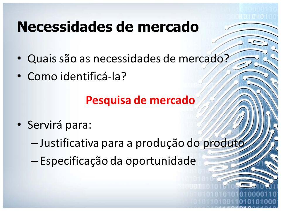 Necessidades de mercado • Quais são as necessidades de mercado? • Como identificá-la? Pesquisa de mercado • Servirá para: – Justificativa para a produ