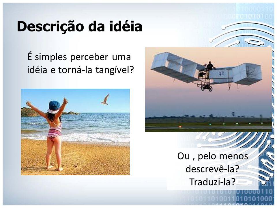 Descrição da idéia É simples perceber uma idéia e torná-la tangível? Ou, pelo menos descrevê-la? Traduzi-la?