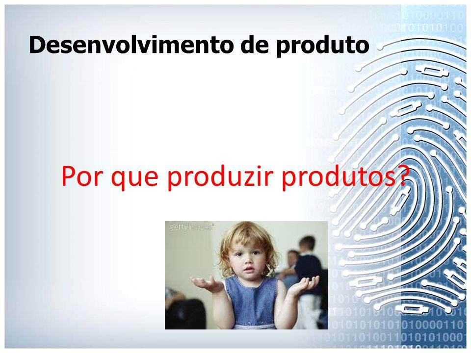 Desenvolvimento de produto Por que produzir produtos?