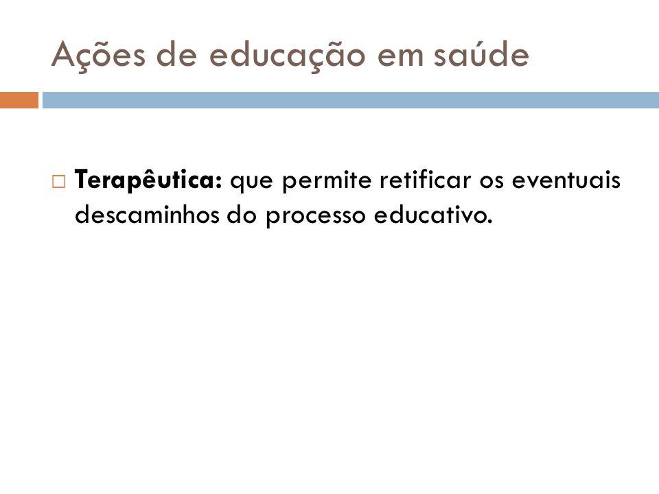 Ações de educação em saúde  Terapêutica: que permite retificar os eventuais descaminhos do processo educativo.