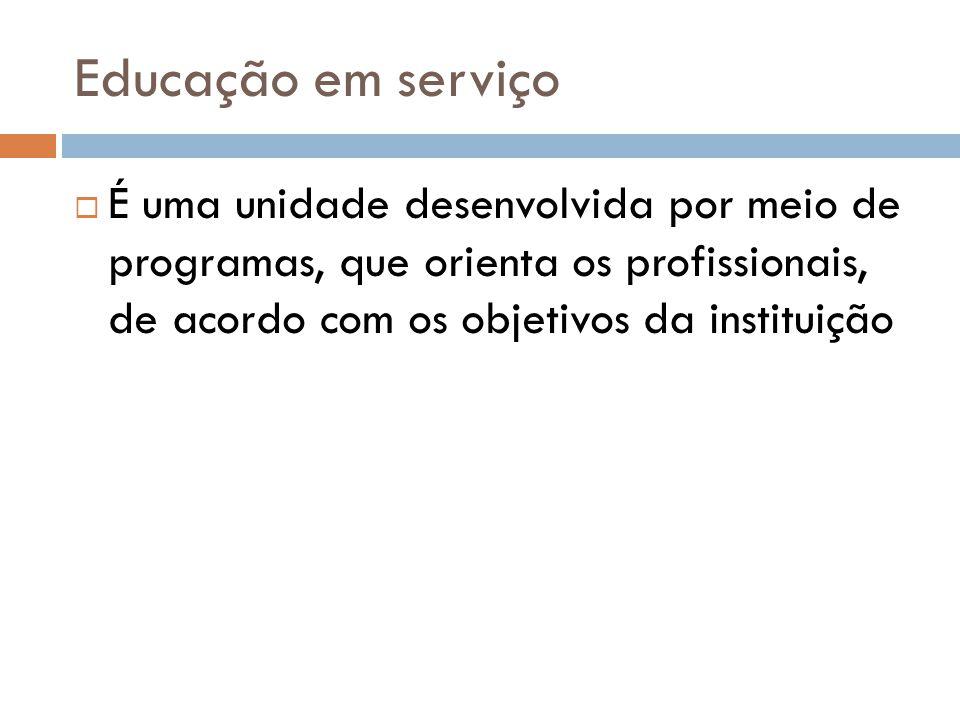 Educação em serviço  É uma unidade desenvolvida por meio de programas, que orienta os profissionais, de acordo com os objetivos da instituição