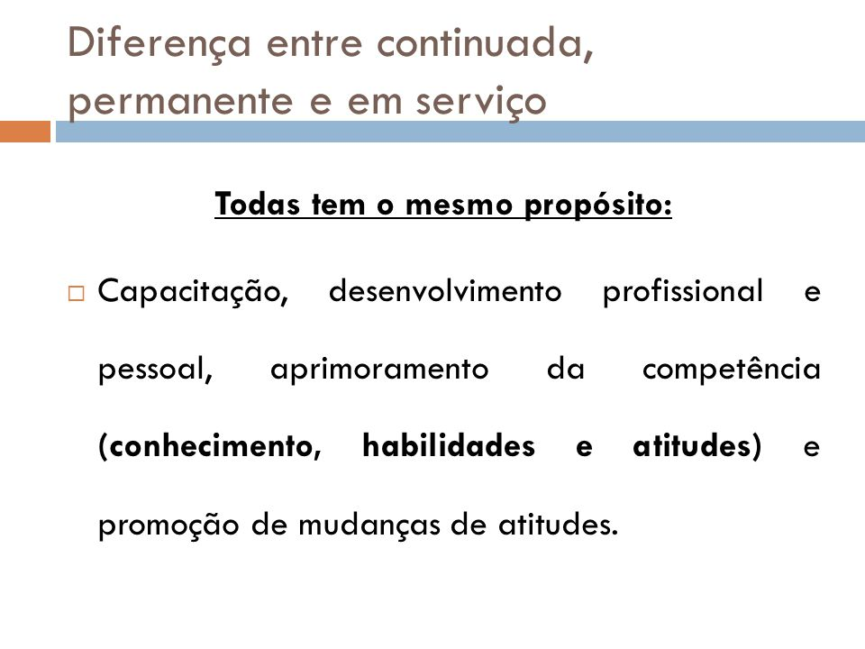 Diferença entre continuada, permanente e em serviço Todas tem o mesmo propósito:  Capacitação, desenvolvimento profissional e pessoal, aprimoramento da competência (conhecimento, habilidades e atitudes) e promoção de mudanças de atitudes.