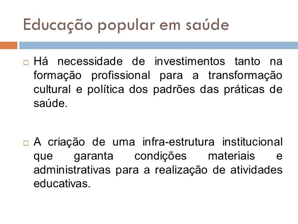 Educação popular em saúde  Há necessidade de investimentos tanto na formação profissional para a transformação cultural e política dos padrões das práticas de saúde.
