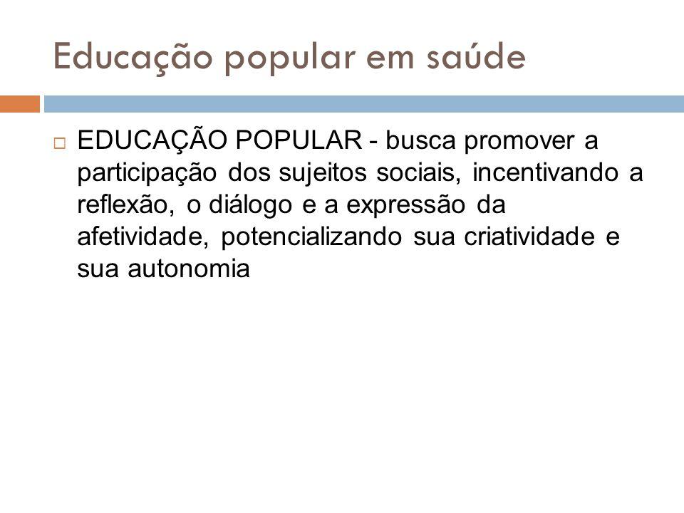 Educação popular em saúde  EDUCAÇÃO POPULAR - busca promover a participação dos sujeitos sociais, incentivando a reflexão, o diálogo e a expressão da afetividade, potencializando sua criatividade e sua autonomia