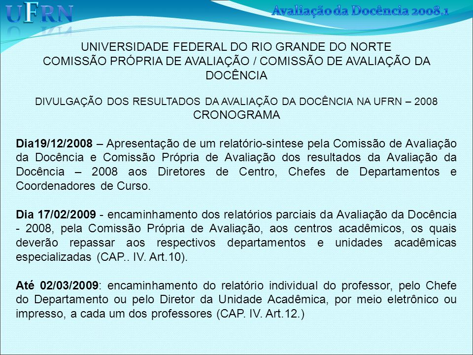 UNIVERSIDADE FEDERAL DO RIO GRANDE DO NORTE COMISSÃO PRÓPRIA DE AVALIAÇÃO / COMISSÃO DE AVALIAÇÃO DA DOCÊNCIA DIVULGAÇÃO DOS RESULTADOS DA AVALIAÇÃO DA DOCÊNCIA NA UFRN – 2008 CRONOGRAMA Dia19/12/2008 – Apresentação de um relatório-sintese pela Comissão de Avaliação da Docência e Comissão Própria de Avaliação dos resultados da Avaliação da Docência – 2008 aos Diretores de Centro, Chefes de Departamentos e Coordenadores de Curso.