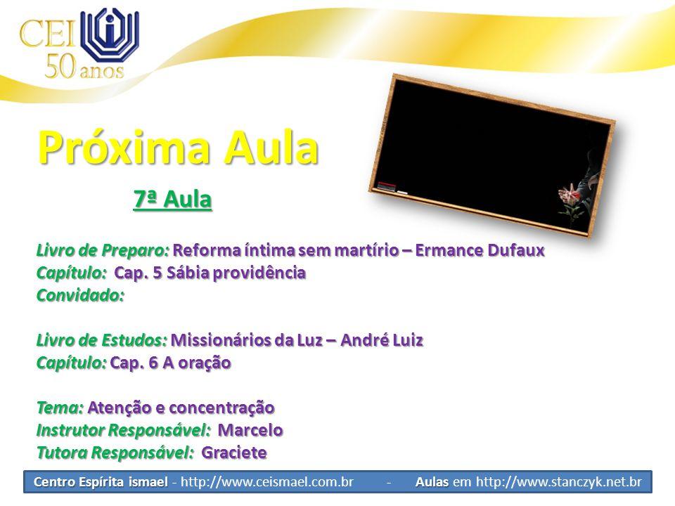 Centro Espírita ismael Aulas Centro Espírita ismael - http://www.ceismael.com.br - Aulas em http://www.stanczyk.net.br Próxima Aula 7ª Aula 7ª Aula Livro de Preparo: Reforma íntima sem martírio – Ermance Dufaux Capítulo: Cap.