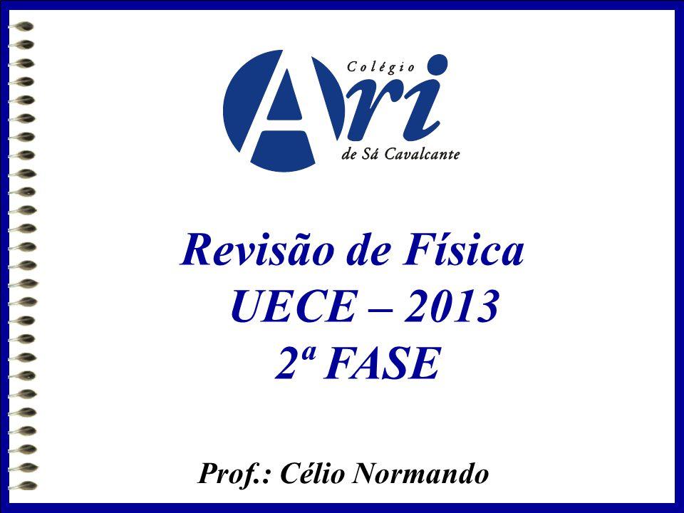 Prof.: Célio Normando Revisão de Física UECE – 2013 2ª FASE
