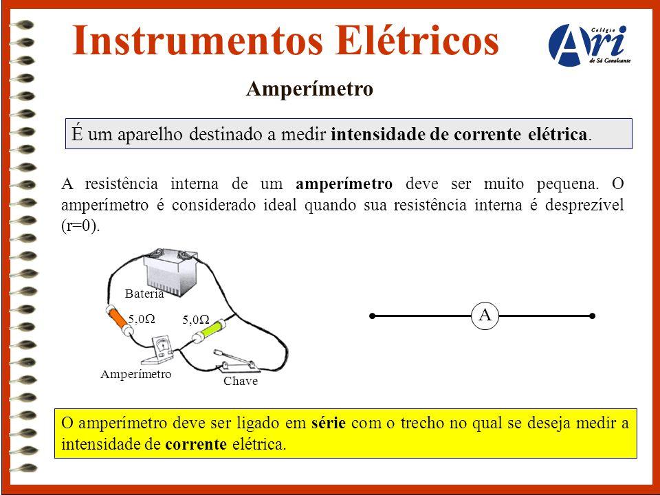 Instrumentos Elétricos Amperímetro É um aparelho destinado a medir intensidade de corrente elétrica. A resistência interna de um amperímetro deve ser