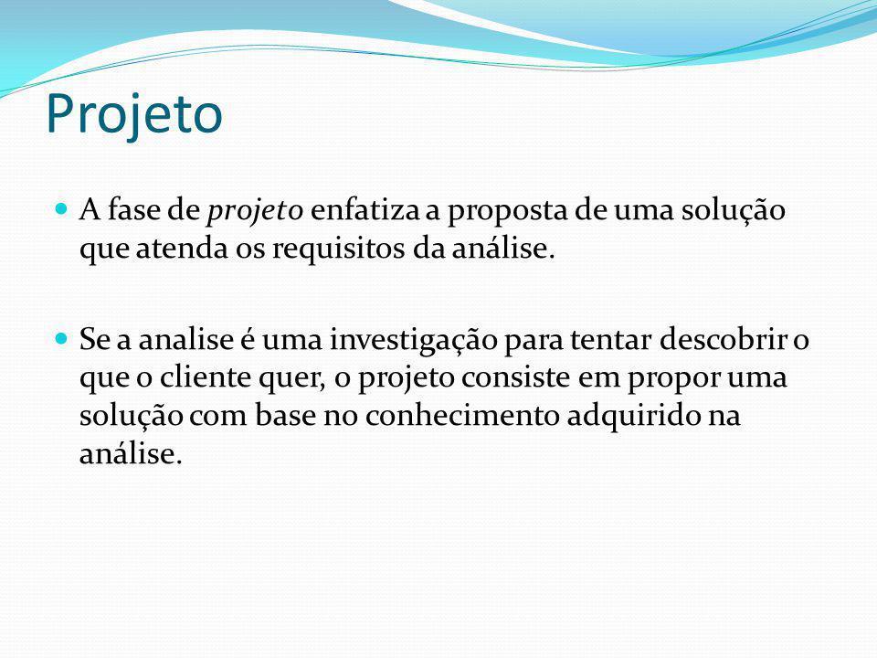Projeto  A fase de projeto enfatiza a proposta de uma solução que atenda os requisitos da análise.  Se a analise é uma investigação para tentar desc
