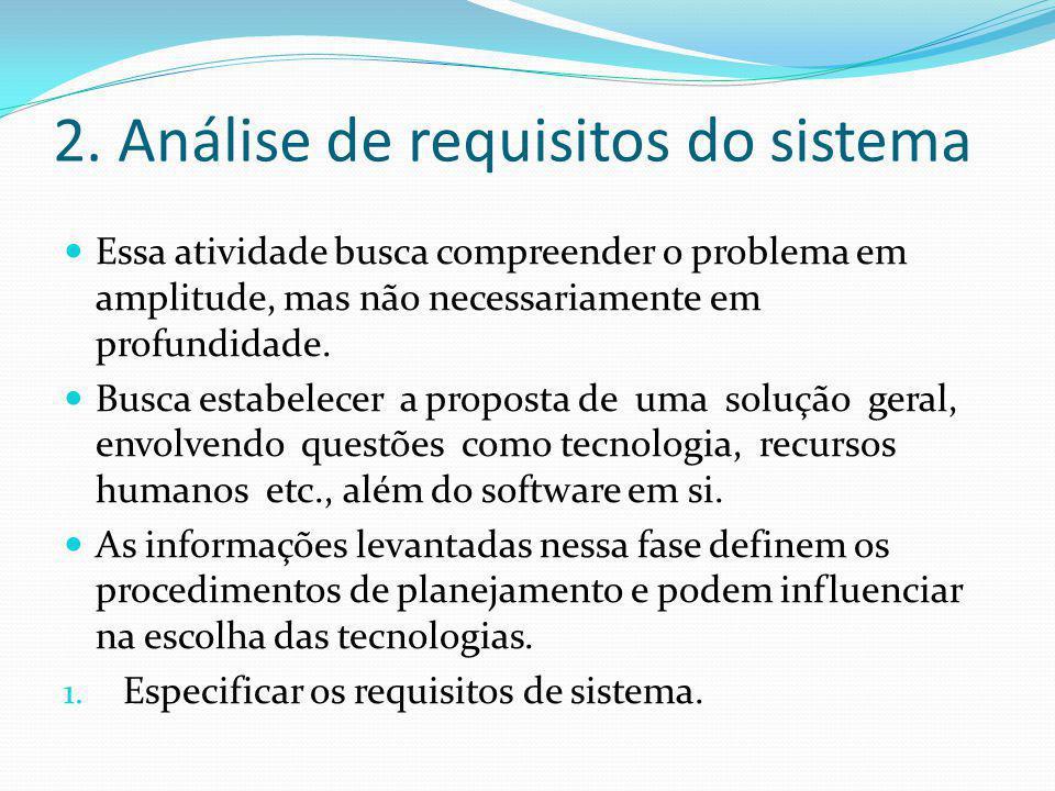 2. Análise de requisitos do sistema  Essa atividade busca compreender o problema em amplitude, mas não necessariamente em profundidade.  Busca estab