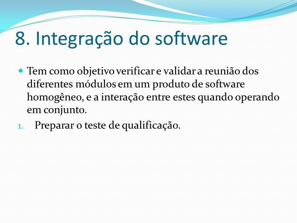 8. Integração do software  Tem como objetivo verificar e validar a reunião dos diferentes módulos em um produto de software homogêneo, e a interação