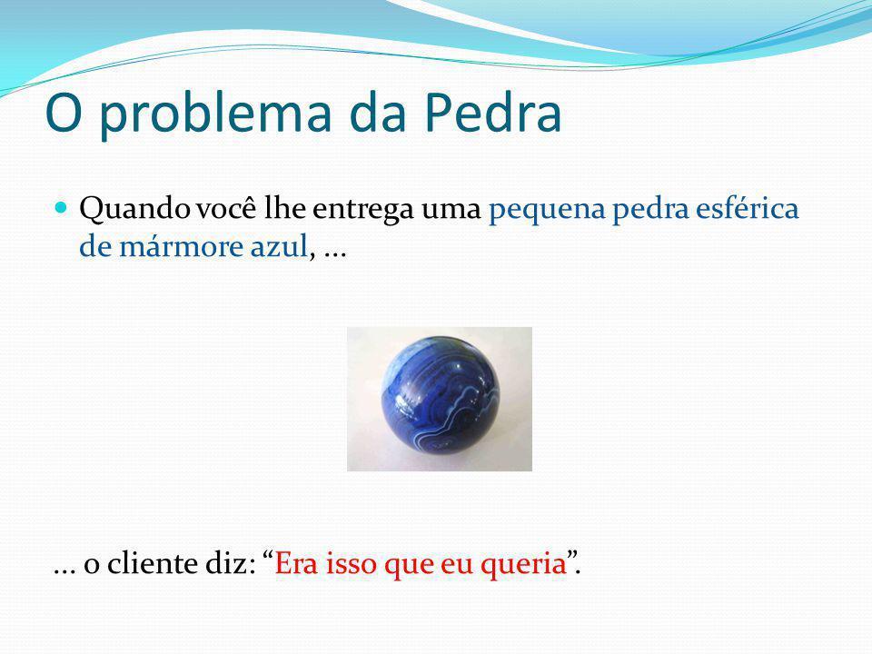 """O problema da Pedra  Quando você lhe entrega uma pequena pedra esférica de mármore azul,...... o cliente diz: """"Era isso que eu queria""""."""