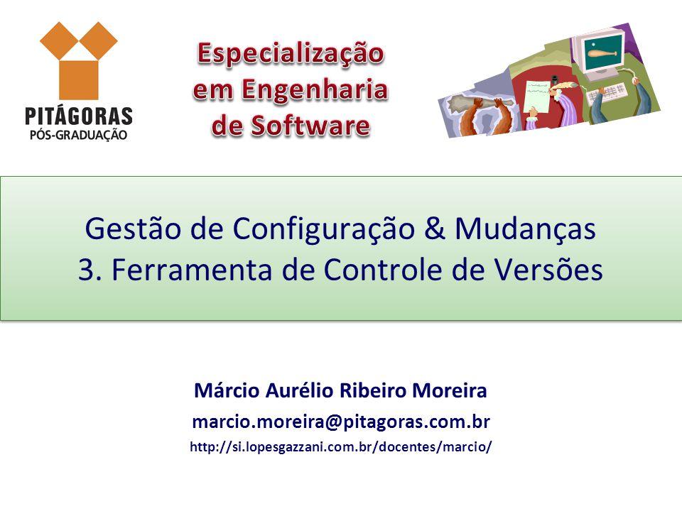 Gestão de Configuração & Mudanças 3. Ferramenta de Controle de Versões Márcio Aurélio Ribeiro Moreira marcio.moreira@pitagoras.com.br http://si.lopesg