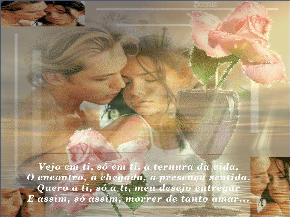 Vejo em ti, só em ti, a ternura da vida, O encontro, a chegada, a presença sentida, Quero a ti, só a ti, meu desejo entregar E assim, só assim, morrer de tanto amar...