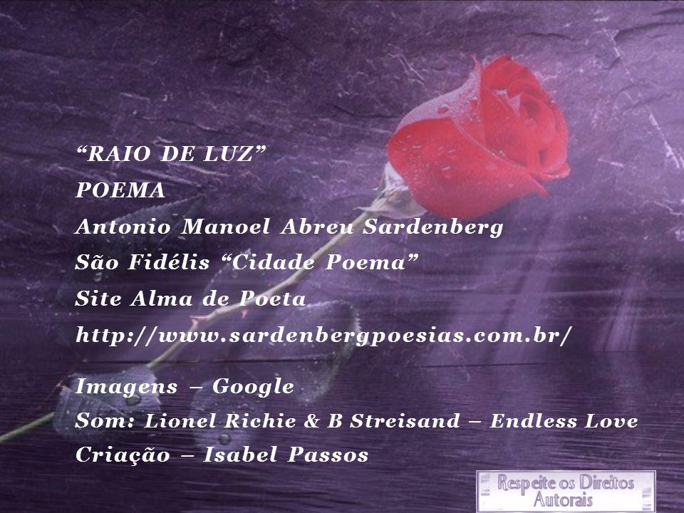 RAIO DE LUZ POEMA Antonio Manoel Abreu Sardenberg São Fidélis Cidade Poema Site Alma de Poeta http://www.sardenbergpoesias.com.br/ Imagens – Google Som: Lionel Richie & B Streisand – Endless Love Criação – Isabel Passos