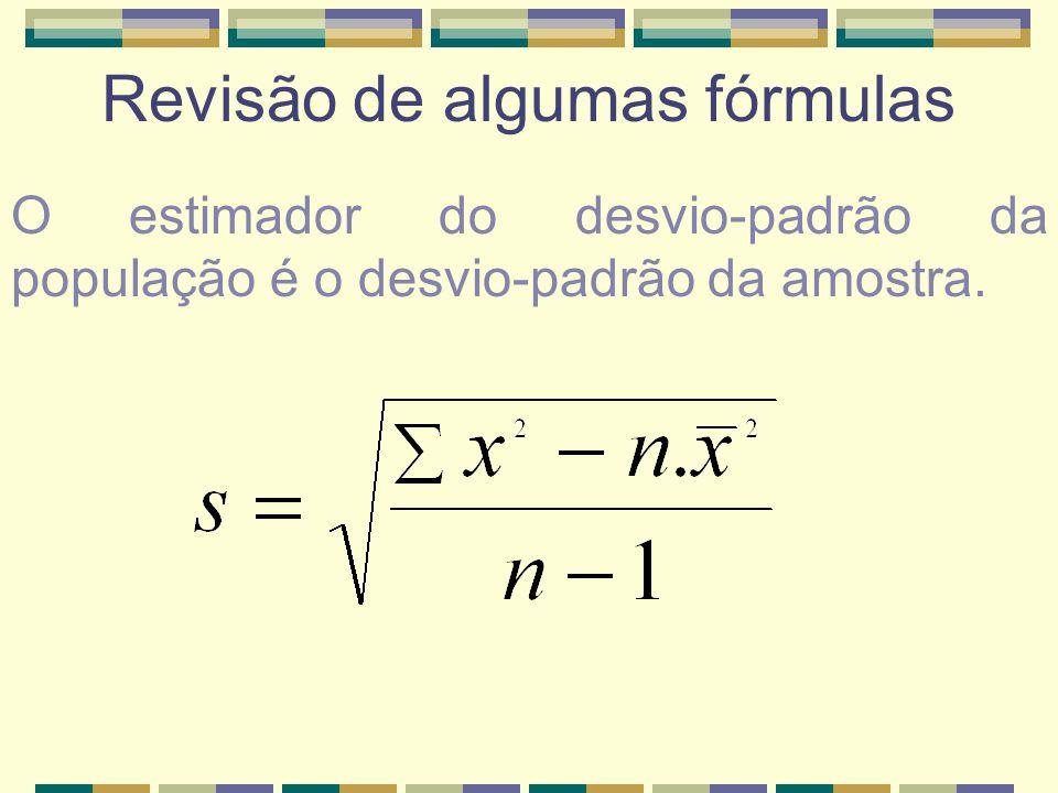Revisão de algumas fórmulas O estimador do desvio-padrão da população é o desvio-padrão da amostra.